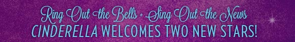 Ring Out the Bells + Sing Out the News - Cinderella Welcomes Two New Stars!